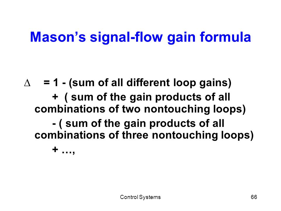 Control Systems66 Mason's signal-flow gain formula ∆ = 1 - (sum of all different loop gains) + ( sum of the gain products of all combinations of two n