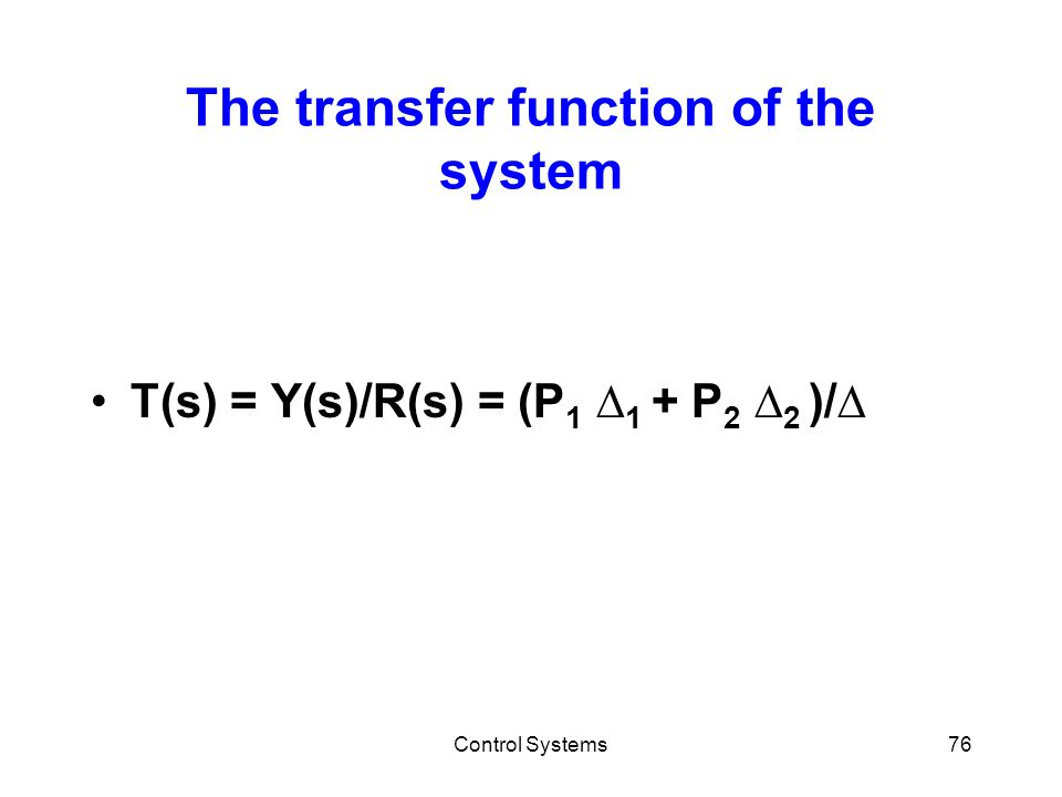 Control Systems76 The transfer function of the system T(s) = Y(s)/R(s) = (P 1 ∆ 1 + P 2 ∆ 2 )/∆