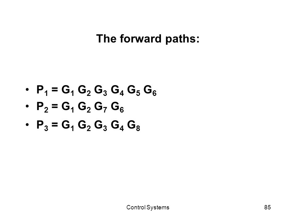 Control Systems85 The forward paths: P 1 = G 1 G 2 G 3 G 4 G 5 G 6 P 2 = G 1 G 2 G 7 G 6 P 3 = G 1 G 2 G 3 G 4 G 8