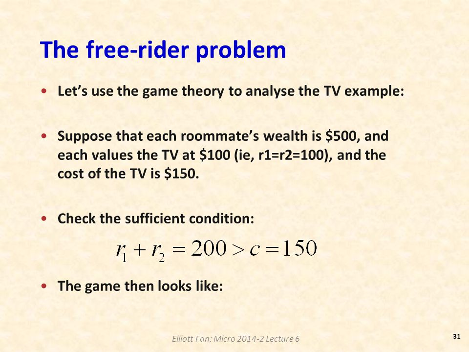 Elliott Fan: Micro 2014-2 Lecture 6 The free-rider problem Let's use the game theory to analyse the TV example: Suppose that each roommate's wealth is
