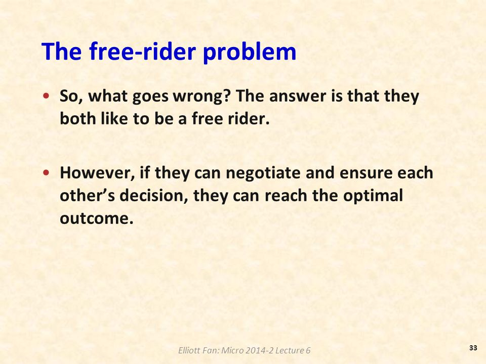 Elliott Fan: Micro 2014-2 Lecture 6 The free-rider problem So, what goes wrong? The answer is that they both like to be a free rider. However, if they