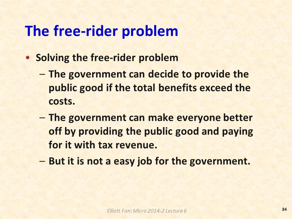 Elliott Fan: Micro 2014-2 Lecture 6 The free-rider problem Solving the free-rider problem –The government can decide to provide the public good if the