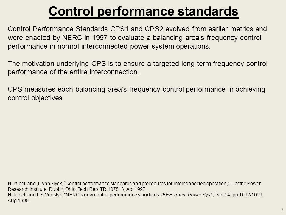 3 Control performance standards Control Performance Standards CPS1 and CPS2 evolved from earlier metrics and were enacted by NERC in 1997 to evaluate a balancing area's frequency control performance in normal interconnected power system operations.