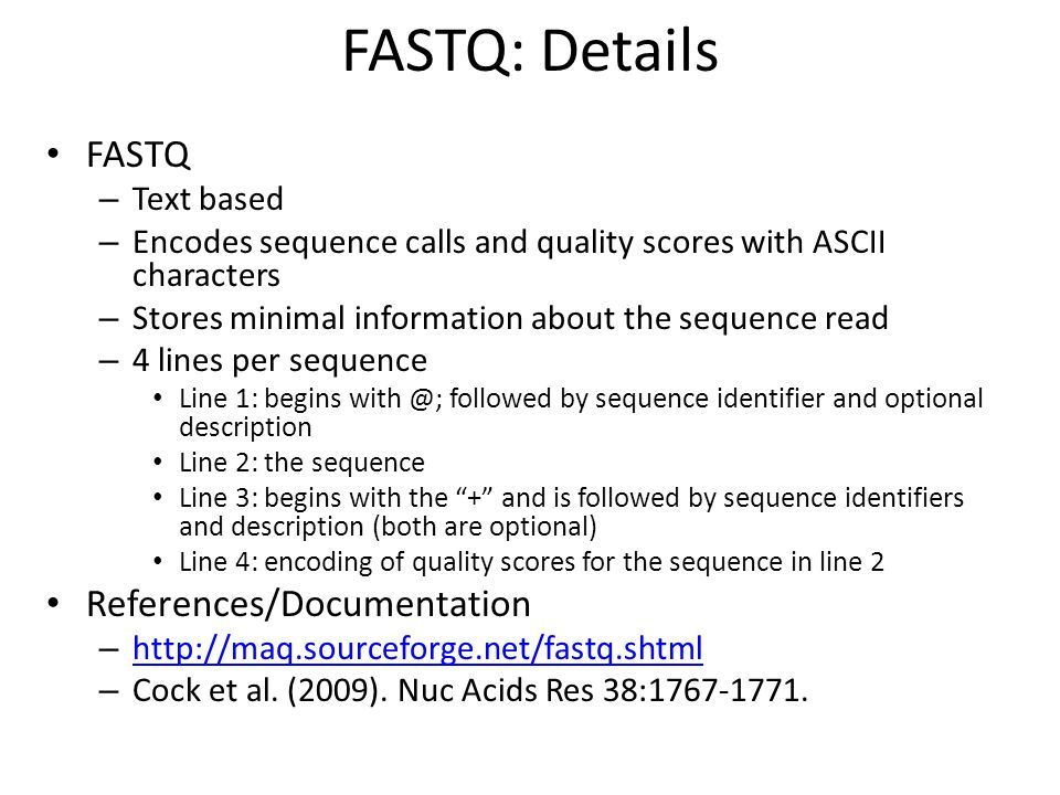FASTQ: Details FASTQ – Text based – Encodes sequence calls and quality scores with ASCII characters – Stores minimal information about the sequence read – 4 lines per sequence Line 1: begins with @; followed by sequence identifier and optional description Line 2: the sequence Line 3: begins with the + and is followed by sequence identifiers and description (both are optional) Line 4: encoding of quality scores for the sequence in line 2 References/Documentation – http://maq.sourceforge.net/fastq.shtml http://maq.sourceforge.net/fastq.shtml – Cock et al.