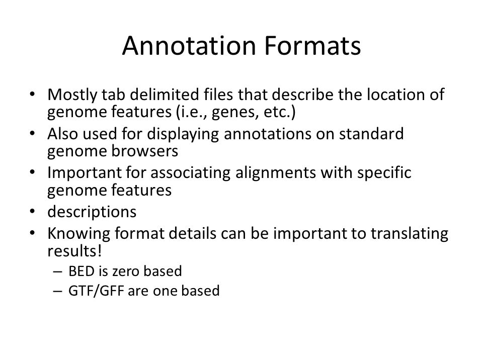 Annotation Formats Mostly tab delimited files that describe the location of genome features (i.e., genes, etc.) Also used for displaying annotations on standard genome browsers Important for associating alignments with specific genome features descriptions Knowing format details can be important to translating results.