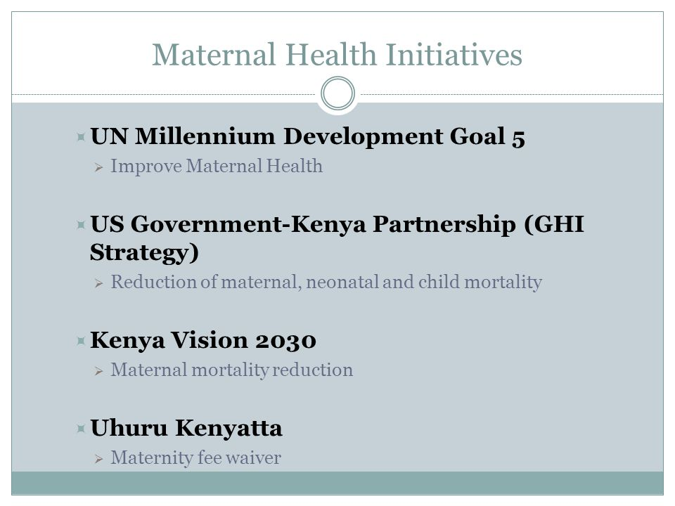 Maternal Health Initiatives  UN Millennium Development Goal 5  Improve Maternal Health  US Government-Kenya Partnership (GHI Strategy)  Reduction