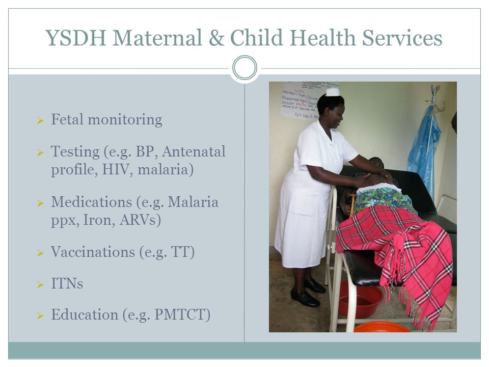 YSDH Maternal & Child Health Services  Fetal monitoring  Testing (e.g. BP, Antenatal profile, HIV, malaria)  Medications (e.g. Malaria ppx, Iron, A