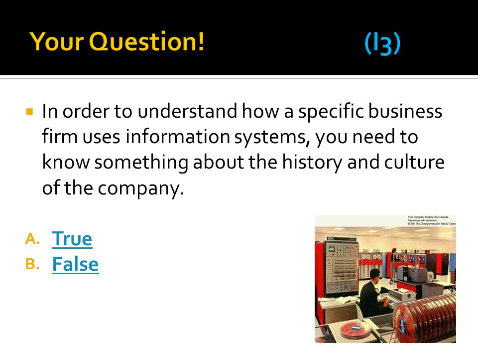  In order to understand how a specific business firm uses information systems, you need to know something about the history and culture of the company.