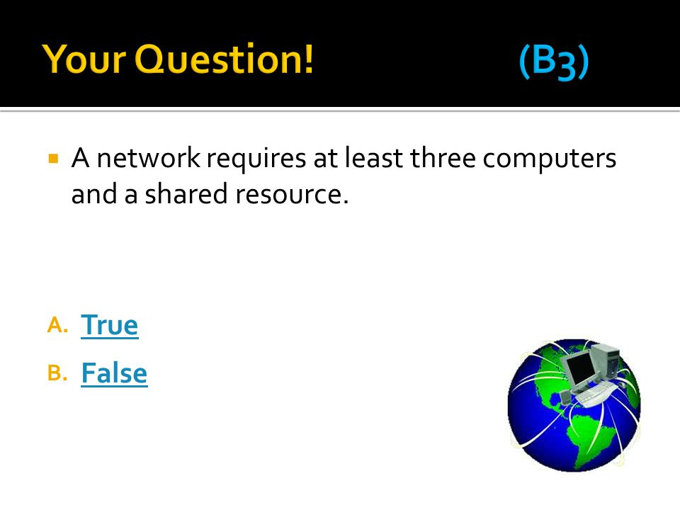  A network requires at least three computers and a shared resource. A. True True B. False False