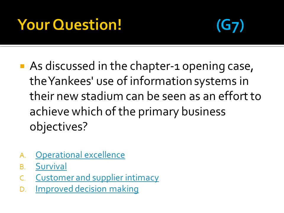  As discussed in the chapter-1 opening case, the Yankees use of information systems in their new stadium can be seen as an effort to achieve which of the primary business objectives.