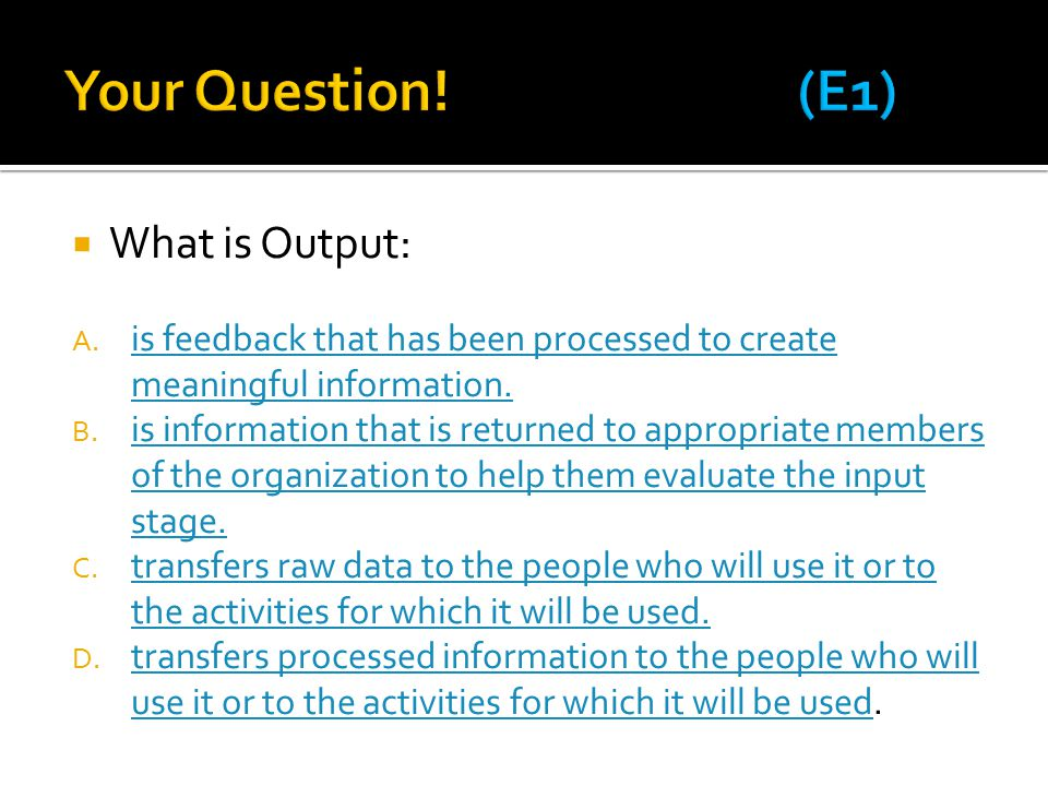  What is Output: A. is feedback that has been processed to create meaningful information.