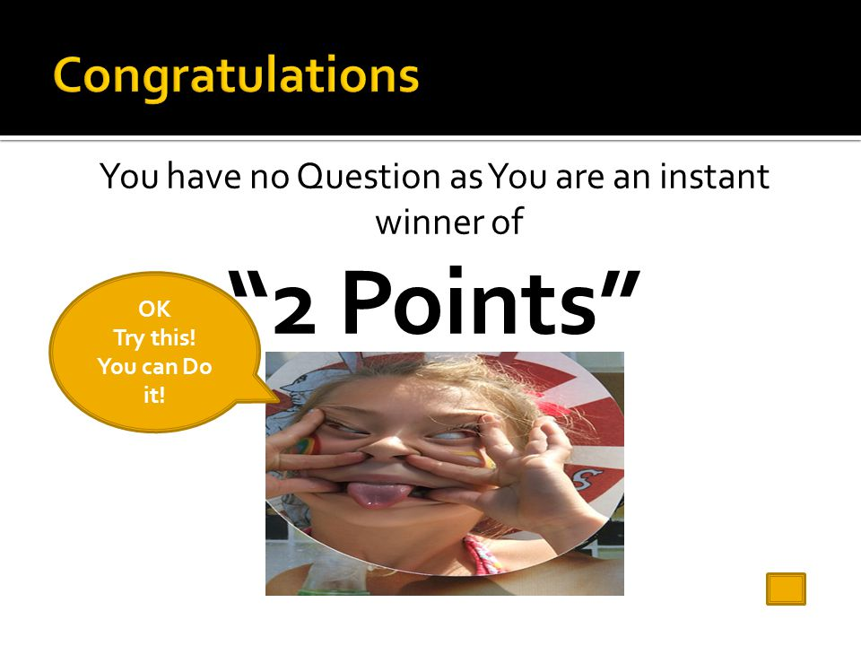 You have no Question as You are an instant winner of 2 Points OK Try this! You can Do it!