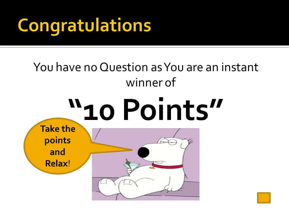 You have no Question as You are an instant winner of 10 Points Take the points and Relax!