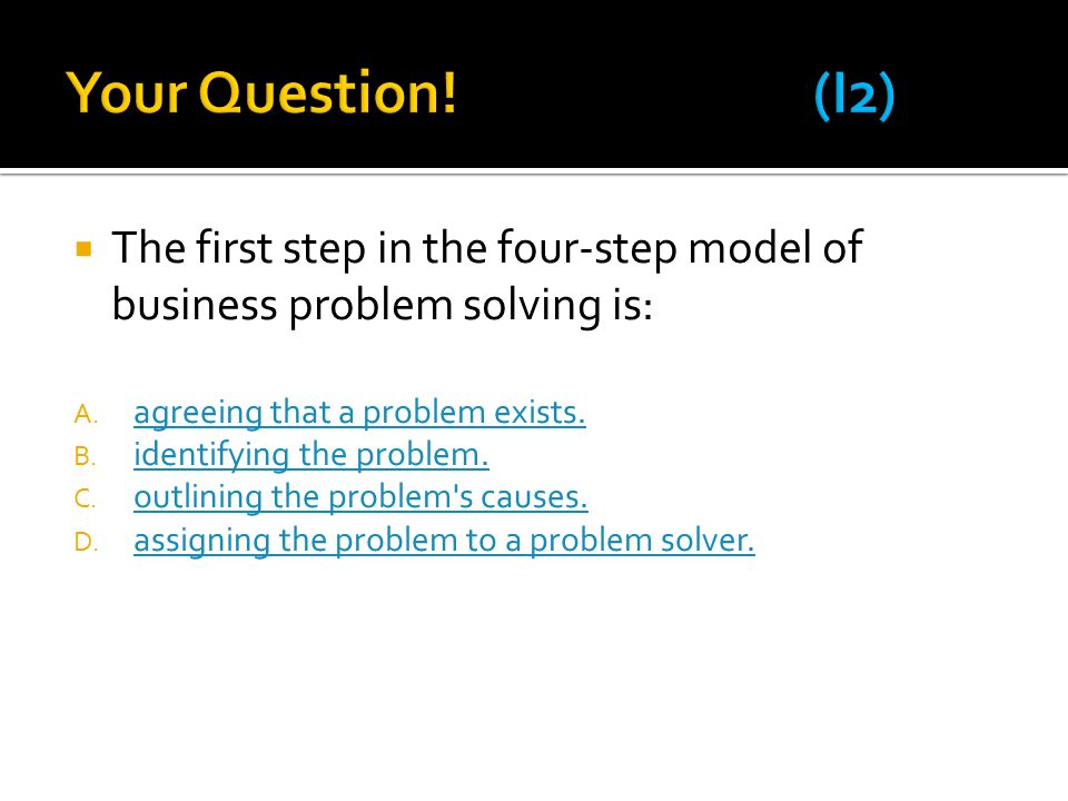  The first step in the four-step model of business problem solving is: A.