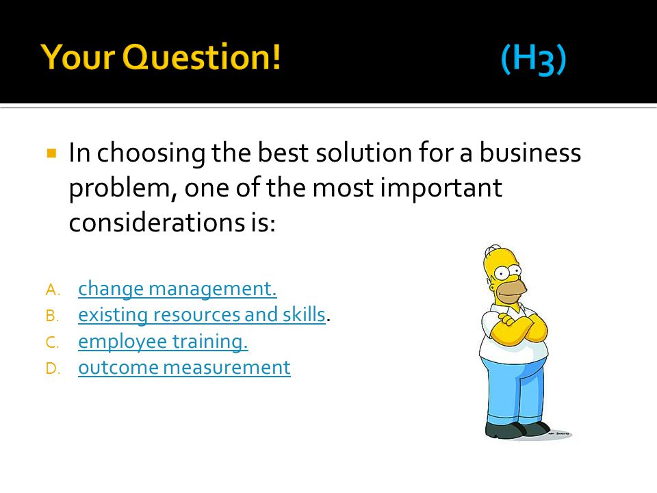  In choosing the best solution for a business problem, one of the most important considerations is: A.