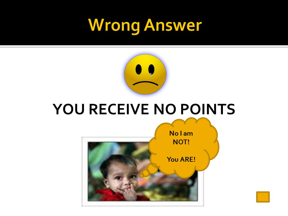 YOU RECEIVE NO POINTS No I am NOT! You ARE!