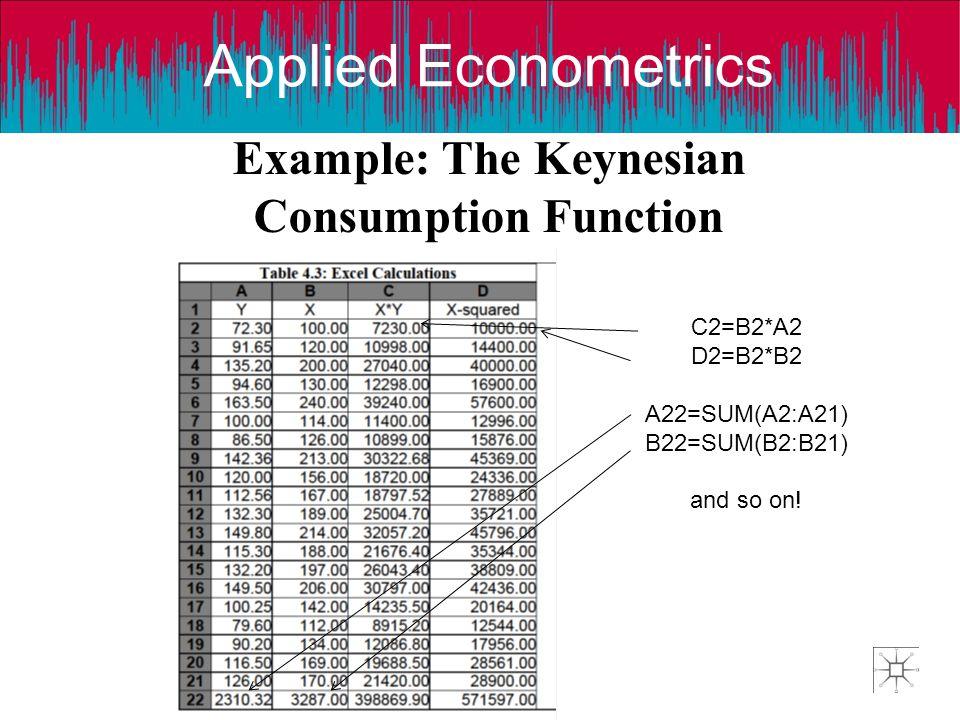 Applied Econometrics Example: The Keynesian Consumption Function C2=B2*A2 D2=B2*B2 A22=SUM(A2:A21) B22=SUM(B2:B21) and so on!