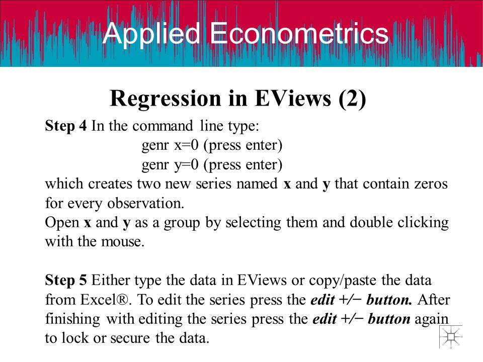 Applied Econometrics Regression in EViews (2) Step 4 In the command line type: genr x=0 (press enter) genr y=0 (press enter) which creates two new series named x and y that contain zeros for every observation.