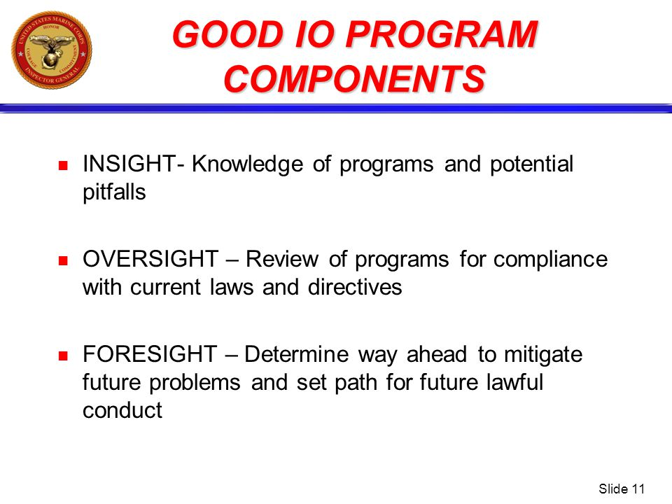 Slide 11 GOOD IO PROGRAM COMPONENTS INSIGHT- Knowledge of programs and potential pitfalls OVERSIGHT – Review of programs for compliance with current l