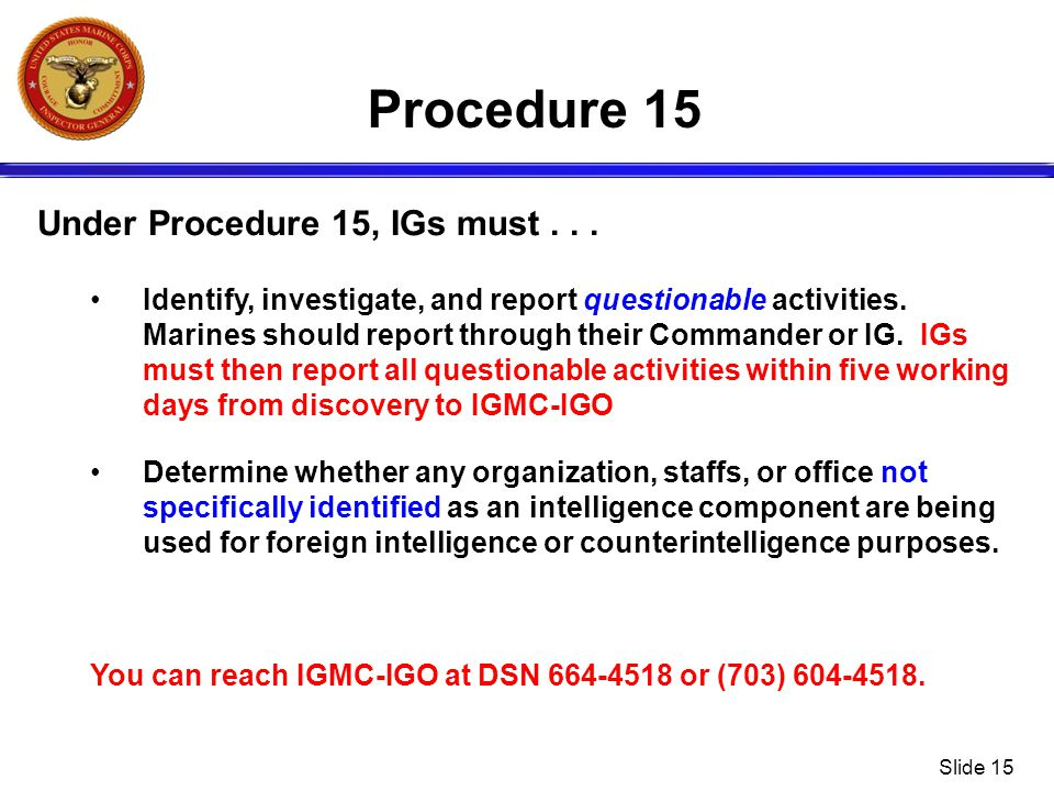 Slide 15 Procedure 15 Under Procedure 15, IGs must... Identify, investigate, and report questionable activities. Marines should report through their C