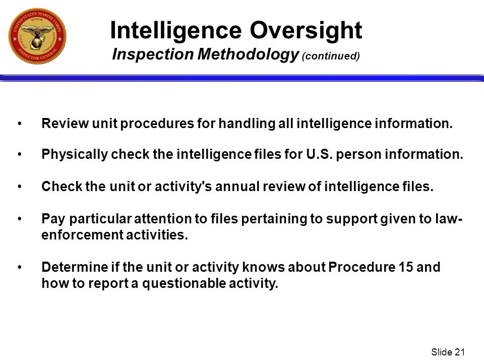 Slide 21 Intelligence Oversight Inspection Methodology (continued) Review unit procedures for handling all intelligence information. Physically check