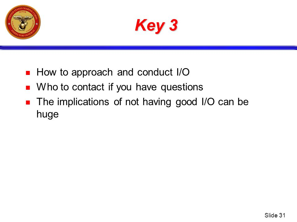 Key 3 How to approach and conduct I/O Who to contact if you have questions The implications of not having good I/O can be huge Slide 31