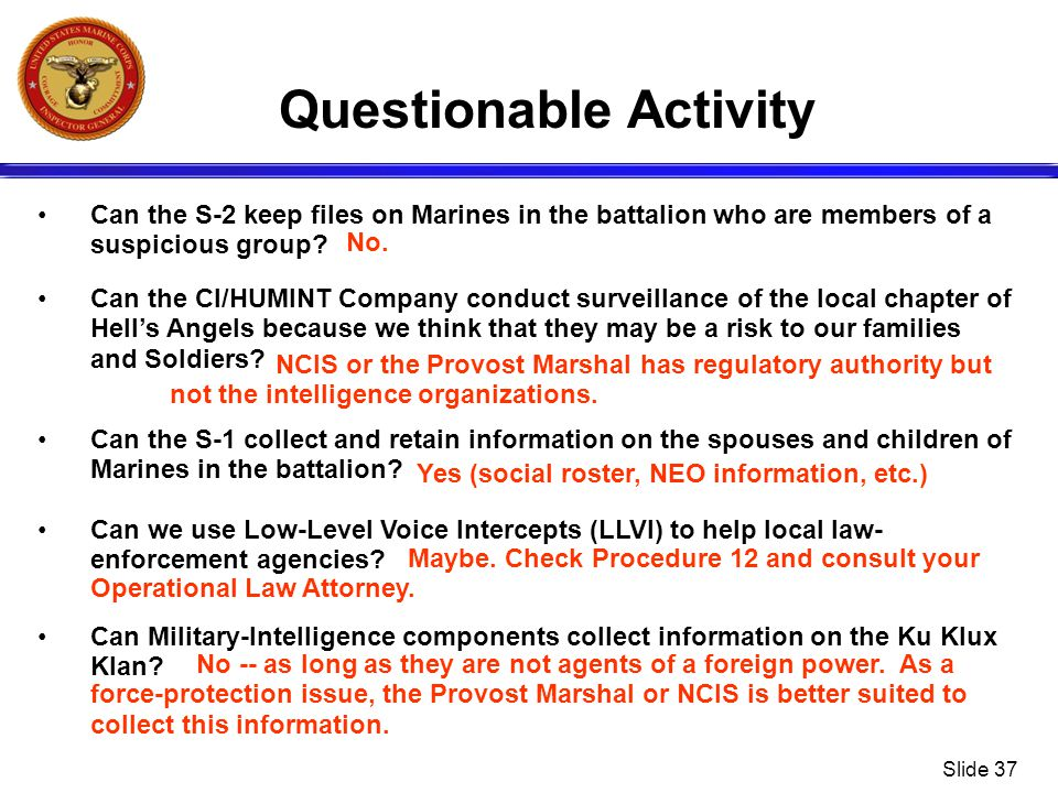 Slide 37 Questionable Activity Can the S-2 keep files on Marines in the battalion who are members of a suspicious group? Can the CI/HUMINT Company con