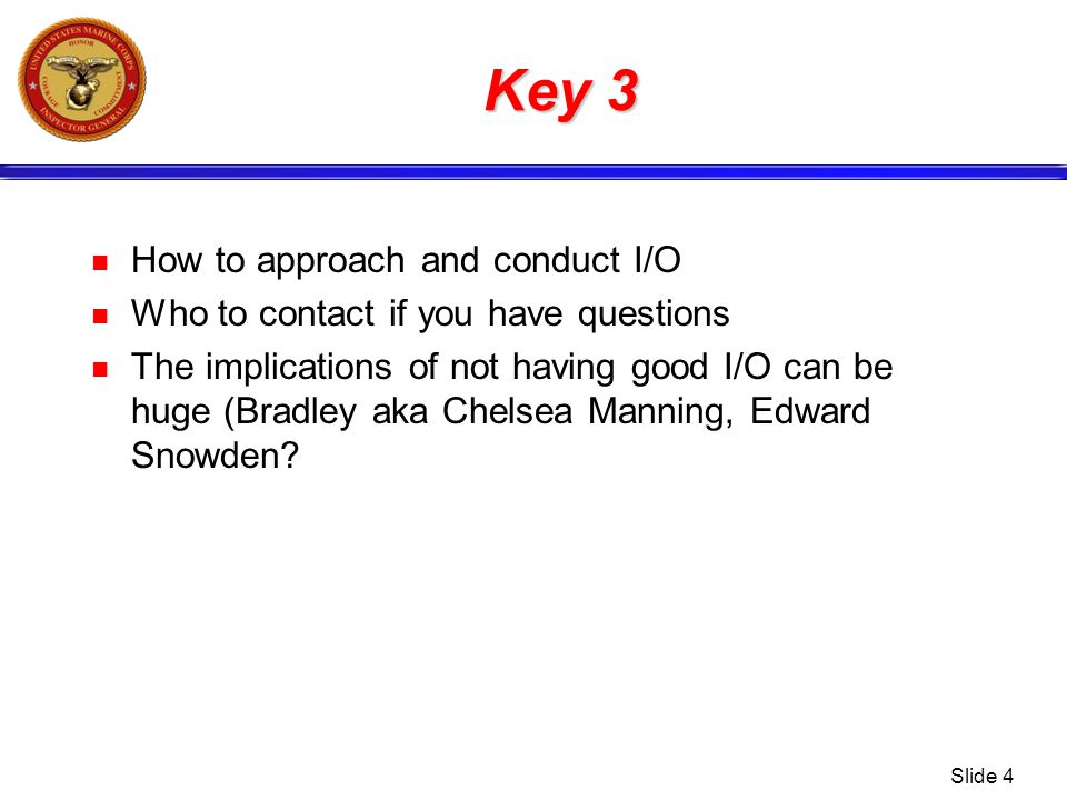 Key 3 How to approach and conduct I/O Who to contact if you have questions The implications of not having good I/O can be huge (Bradley aka Chelsea Ma