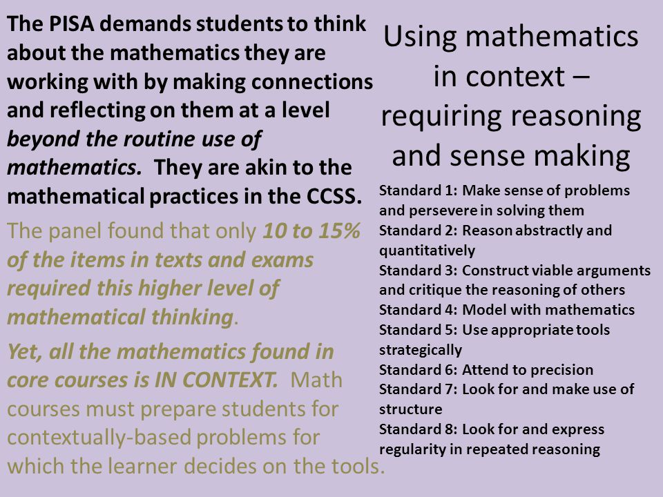 Using mathematics in context – requiring reasoning and sense making The PISA demands students to think about the mathematics they are working with by making connections and reflecting on them at a level beyond the routine use of mathematics.