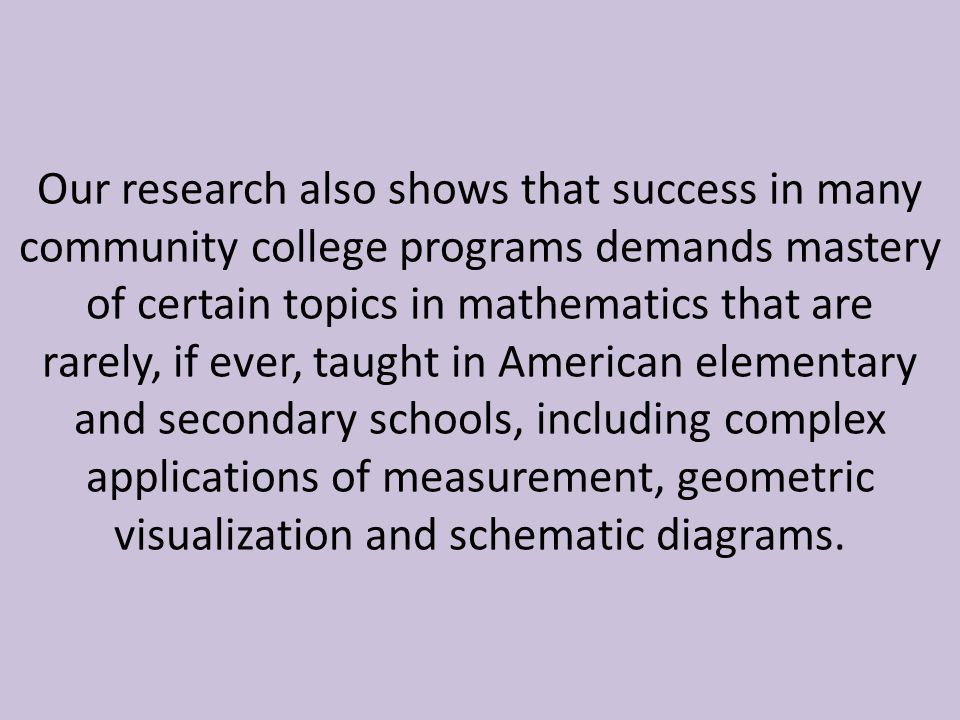 Our research also shows that success in many community college programs demands mastery of certain topics in mathematics that are rarely, if ever, taught in American elementary and secondary schools, including complex applications of measurement, geometric visualization and schematic diagrams.