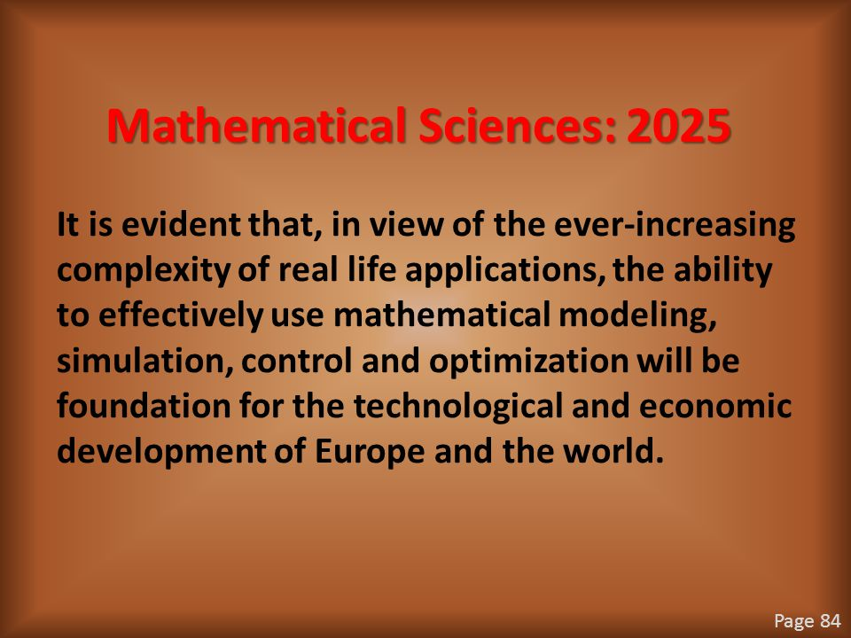 Mathematical Sciences: 2025 It is evident that, in view of the ever-increasing complexity of real life applications, the ability to effectively use mathematical modeling, simulation, control and optimization will be foundation for the technological and economic development of Europe and the world.