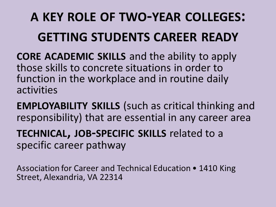 A KEY ROLE OF TWO - YEAR COLLEGES : GETTING STUDENTS CAREER READY CORE ACADEMIC SKILLS and the ability to apply those skills to concrete situations in order to function in the workplace and in routine daily activities EMPLOYABILITY SKILLS (such as critical thinking and responsibility) that are essential in any career area TECHNICAL, JOB - SPECIFIC SKILLS related to a specific career pathway Association for Career and Technical Education 1410 King Street, Alexandria, VA 22314