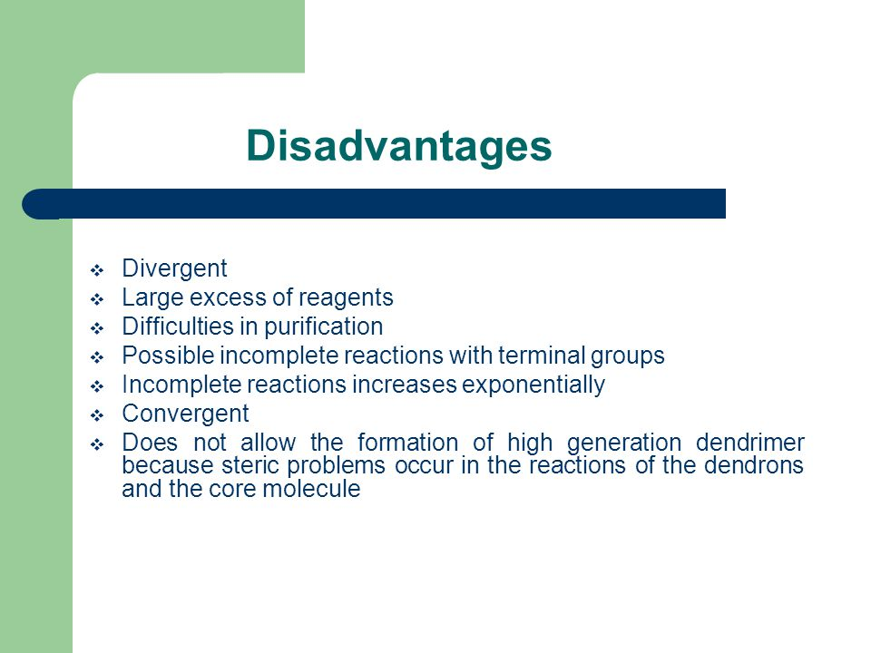 Disadvantages  Divergent  Large excess of reagents  Difficulties in purification  Possible incomplete reactions with terminal groups  Incomplete reactions increases exponentially  Convergent  Does not allow the formation of high generation dendrimer because steric problems occur in the reactions of the dendrons and the core molecule