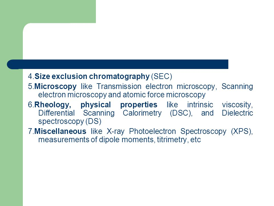 4.Size exclusion chromatography (SEC) 5.Microscopy like Transmission electron microscopy, Scanning electron microscopy and atomic force microscopy 6.Rheology, physical properties like intrinsic viscosity, Differential Scanning Calorimetry (DSC), and Dielectric spectroscopy (DS) 7.Miscellaneous like X-ray Photoelectron Spectroscopy (XPS), measurements of dipole moments, titrimetry, etc