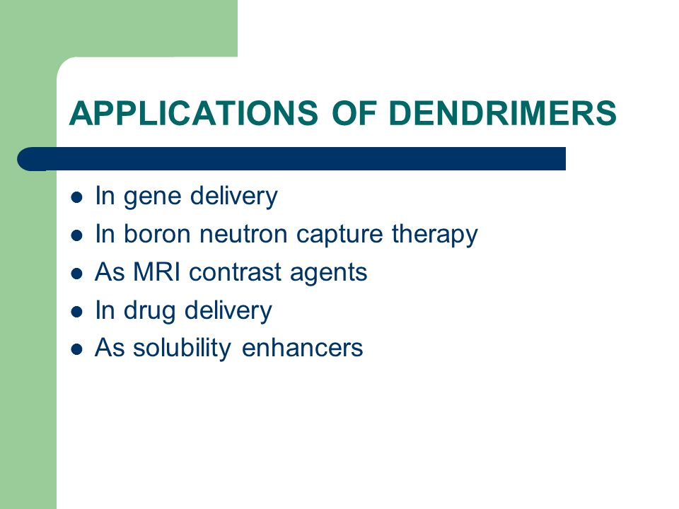 APPLICATIONS OF DENDRIMERS In gene delivery In boron neutron capture therapy As MRI contrast agents In drug delivery As solubility enhancers