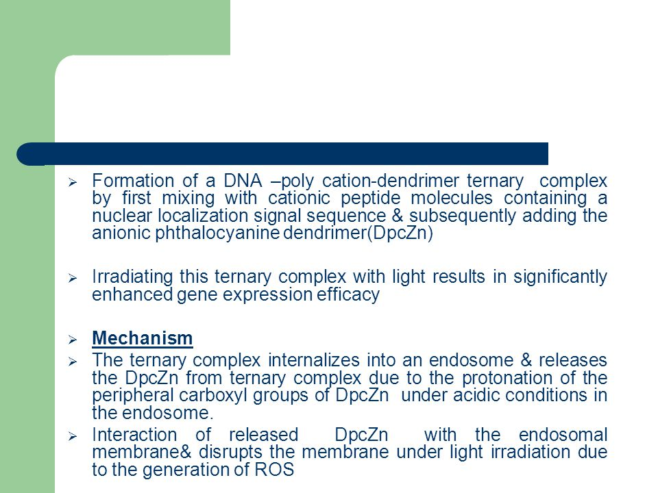  Formation of a DNA –poly cation-dendrimer ternary complex by first mixing with cationic peptide molecules containing a nuclear localization signal sequence & subsequently adding the anionic phthalocyanine dendrimer(DpcZn)  Irradiating this ternary complex with light results in significantly enhanced gene expression efficacy  Mechanism  The ternary complex internalizes into an endosome & releases the DpcZn from ternary complex due to the protonation of the peripheral carboxyl groups of DpcZn under acidic conditions in the endosome.