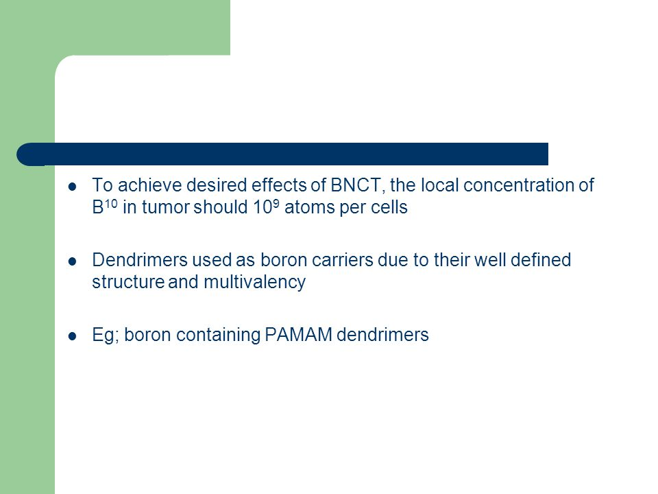 To achieve desired effects of BNCT, the local concentration of B 10 in tumor should 10 9 atoms per cells Dendrimers used as boron carriers due to their well defined structure and multivalency Eg; boron containing PAMAM dendrimers