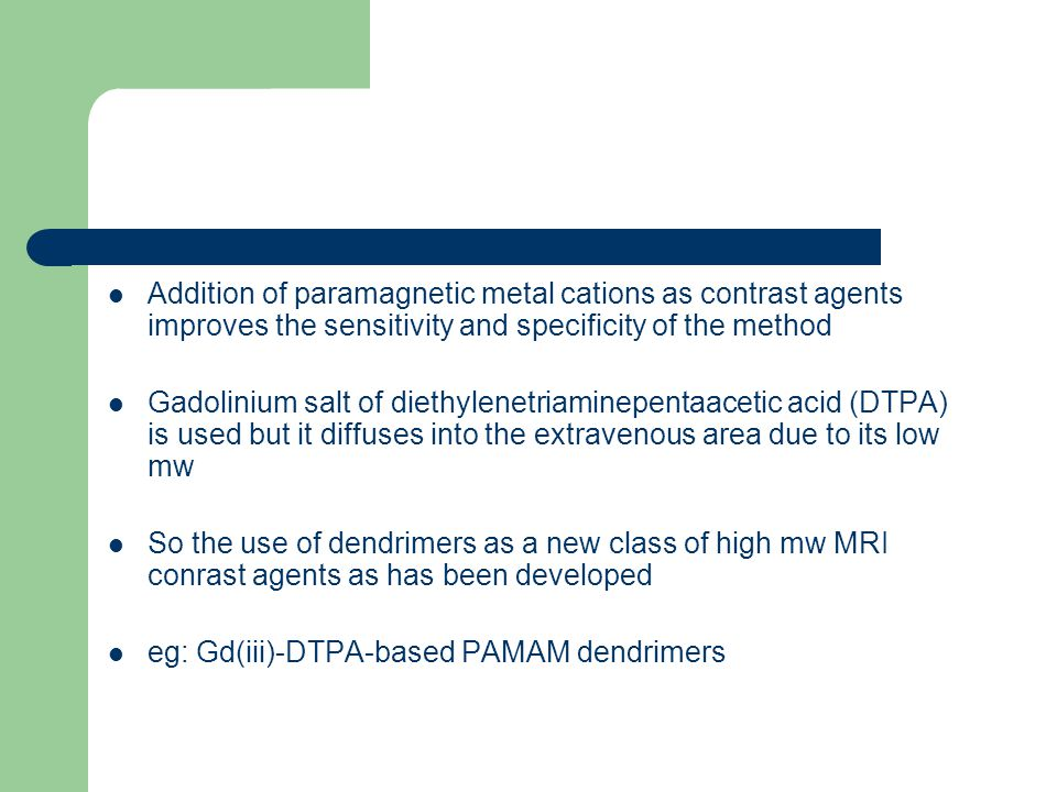 Addition of paramagnetic metal cations as contrast agents improves the sensitivity and specificity of the method Gadolinium salt of diethylenetriaminepentaacetic acid (DTPA) is used but it diffuses into the extravenous area due to its low mw So the use of dendrimers as a new class of high mw MRI conrast agents as has been developed eg: Gd(iii)-DTPA-based PAMAM dendrimers