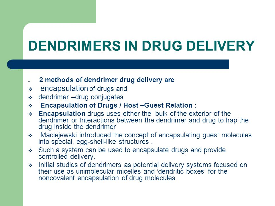 DENDRIMERS IN DRUG DELIVERY  2 methods of dendrimer drug delivery are  encapsulation of drugs and  dendrimer –drug conjugates  Encapsulation of Drugs / Host –Guest Relation :  Encapsulation drugs uses either the bulk of the exterior of the dendrimer or Interactions between the dendrimer and drug to trap the drug inside the dendrimer  Maciejewski introduced the concept of encapsulating guest molecules into special, egg-shell-like structures.