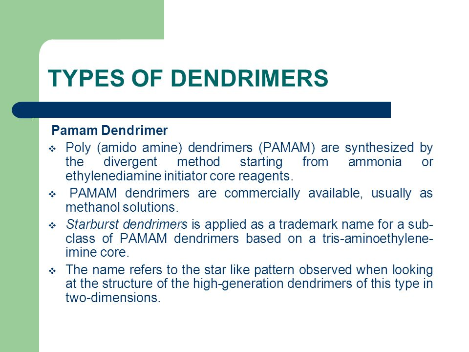 TYPES OF DENDRIMERS Pamam Dendrimer  Poly (amido amine) dendrimers (PAMAM) are synthesized by the divergent method starting from ammonia or ethylenediamine initiator core reagents.