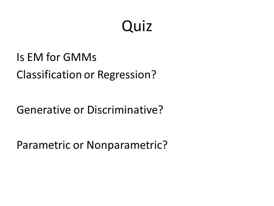 Quiz Is EM for GMMs Classification or Regression? Generative or Discriminative? Parametric or Nonparametric?