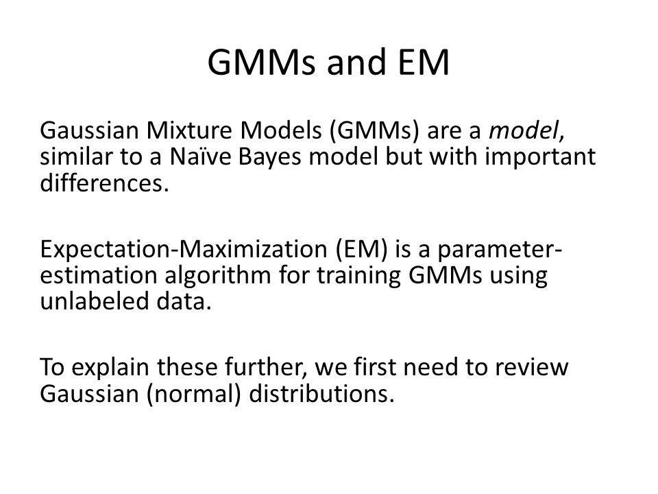 GMMs and EM Gaussian Mixture Models (GMMs) are a model, similar to a Naïve Bayes model but with important differences. Expectation-Maximization (EM) i