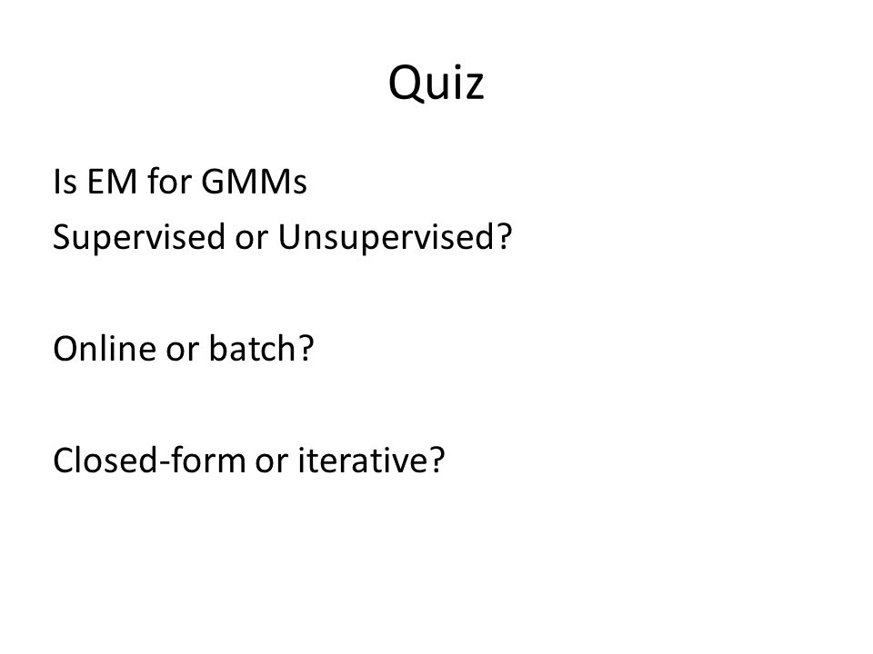 Quiz Is EM for GMMs Supervised or Unsupervised? Online or batch? Closed-form or iterative?