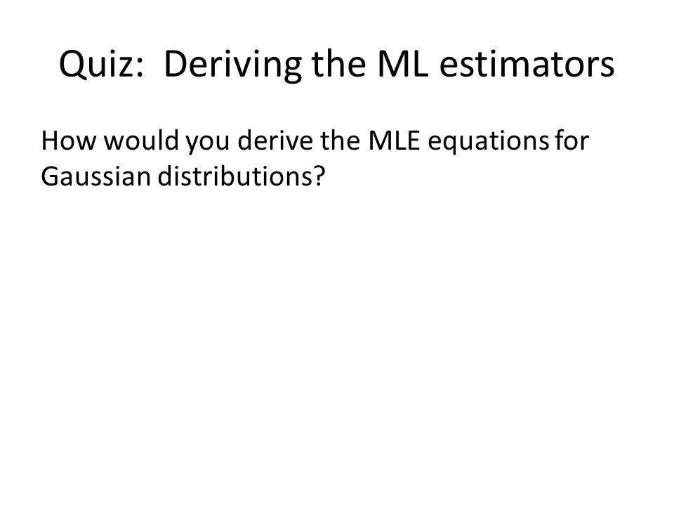 Quiz: Deriving the ML estimators How would you derive the MLE equations for Gaussian distributions?