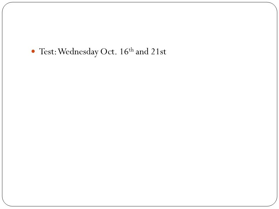 Test: Wednesday Oct. 16 th and 21st