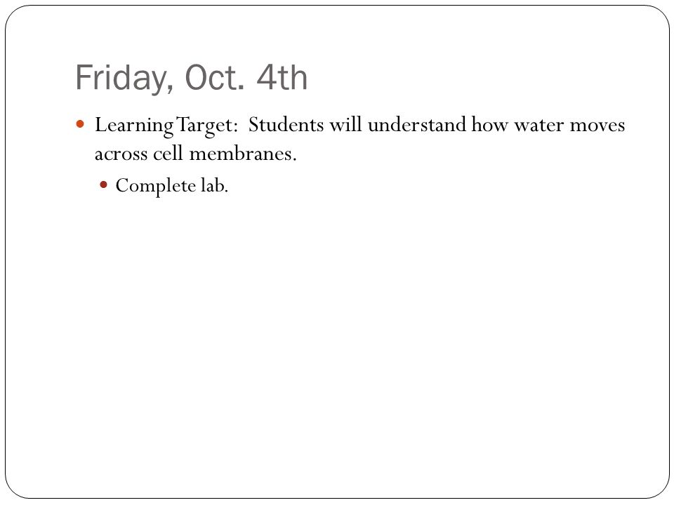 Friday, Oct. 4th Learning Target: Students will understand how water moves across cell membranes.