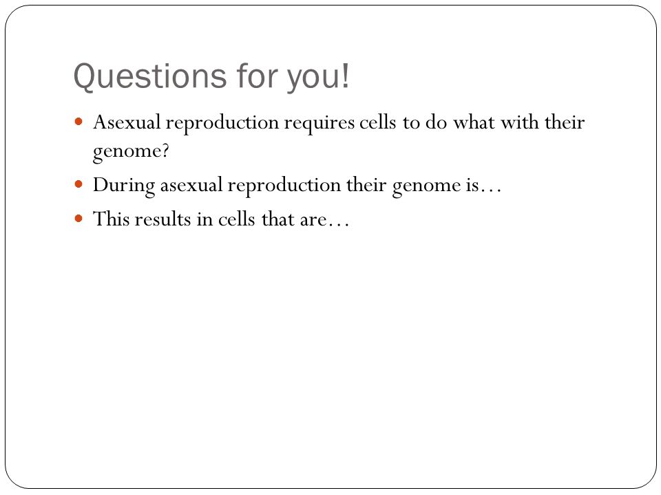 Asexual reproduction requires cells to do what with their genome.