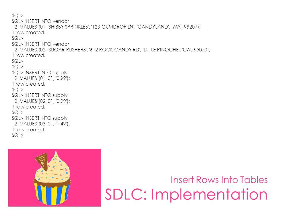 Insert Rows Into Tables SDLC: Implementation SQL> SQL> INSERT INTO vendor 2 VALUES (01, 'SHIBBY SPRINKLES', '123 GUMDROP LN', 'CANDYLAND', 'WA', 99207