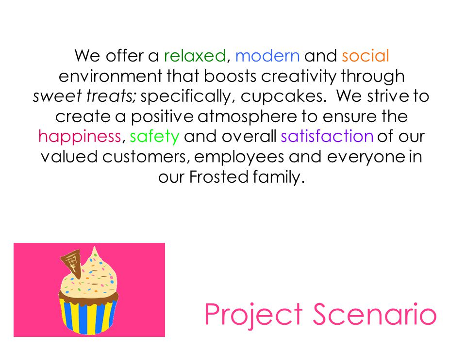 Project Scenario We offer a relaxed, modern and social environment that boosts creativity through sweet treats; specifically, cupcakes. We strive to c