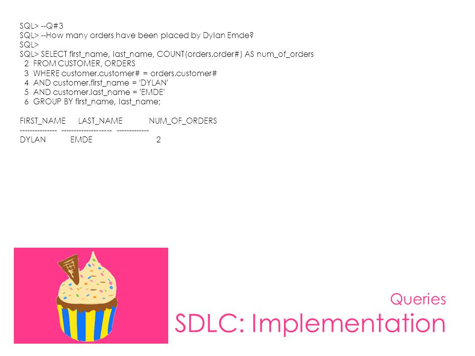 Queries SDLC: Implementation SQL> --Q#3 SQL> --How many orders have been placed by Dylan Emde? SQL> SQL> SELECT first_name, last_name, COUNT(orders.or